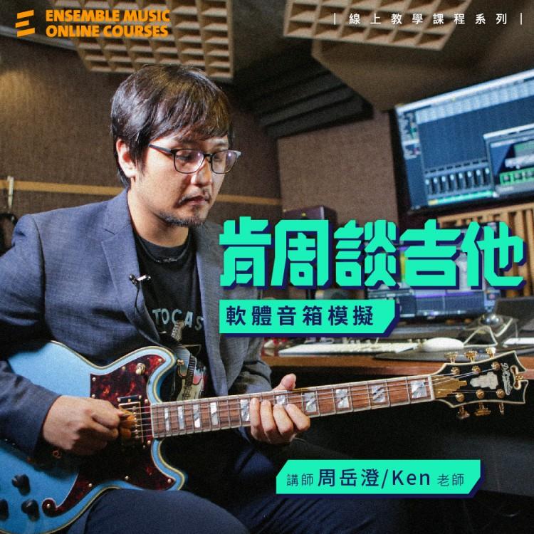 課程入門體驗 - 肯周談吉他 : 軟體音箱模擬 - 周岳澄 Ken 老師
